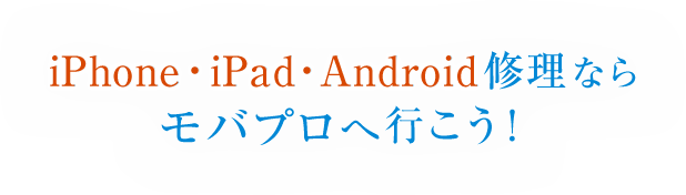 iphone・iPad・android修理ならモバプロへ行こう!